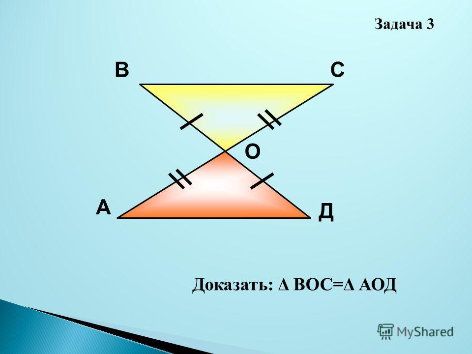 А ВС Д О Доказать: Δ ВОС=Δ АОД Задача 3