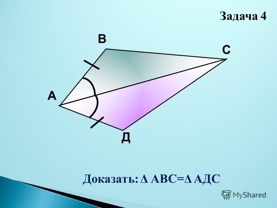 А В С Д Доказать: Δ АВС=Δ АДС Задача 4