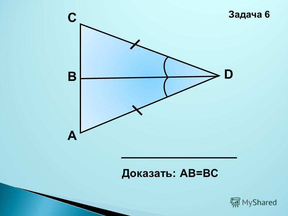 А D В C Доказать: АВ=ВС Задача 6