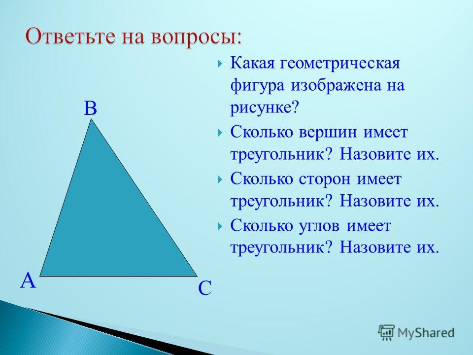 Какая геометрическая фигура изображена на рисунке? Сколько вершин имеет треугольник? Назовите их. Сколько сторон имеет треугольник? Назовите их. Сколько углов имеет треугольник? Назовите их. С А В