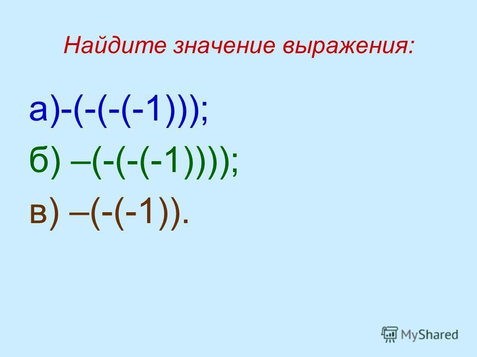 Найдите значение выражения: а)-(-(-(-1))); б) –(-(-(-1)))); в) –(-(-1)).