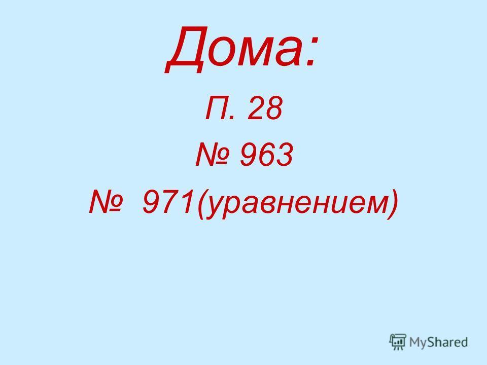 Дома: П. 28 963 971(уравнением)