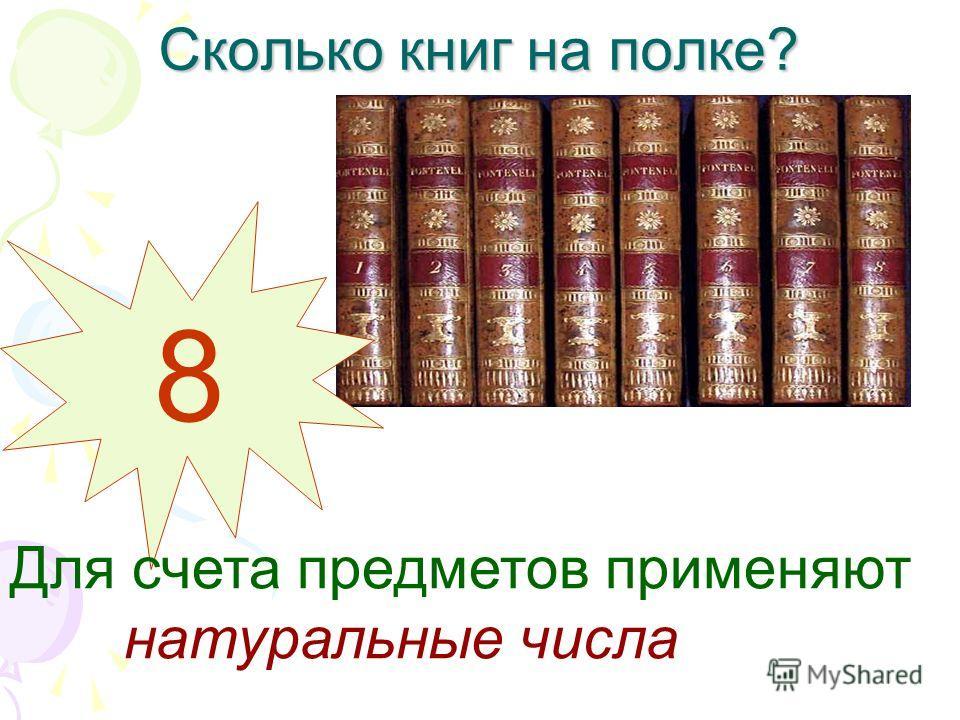 Сколько книг на полке? 8 Для счета предметов применяют натуральные числа