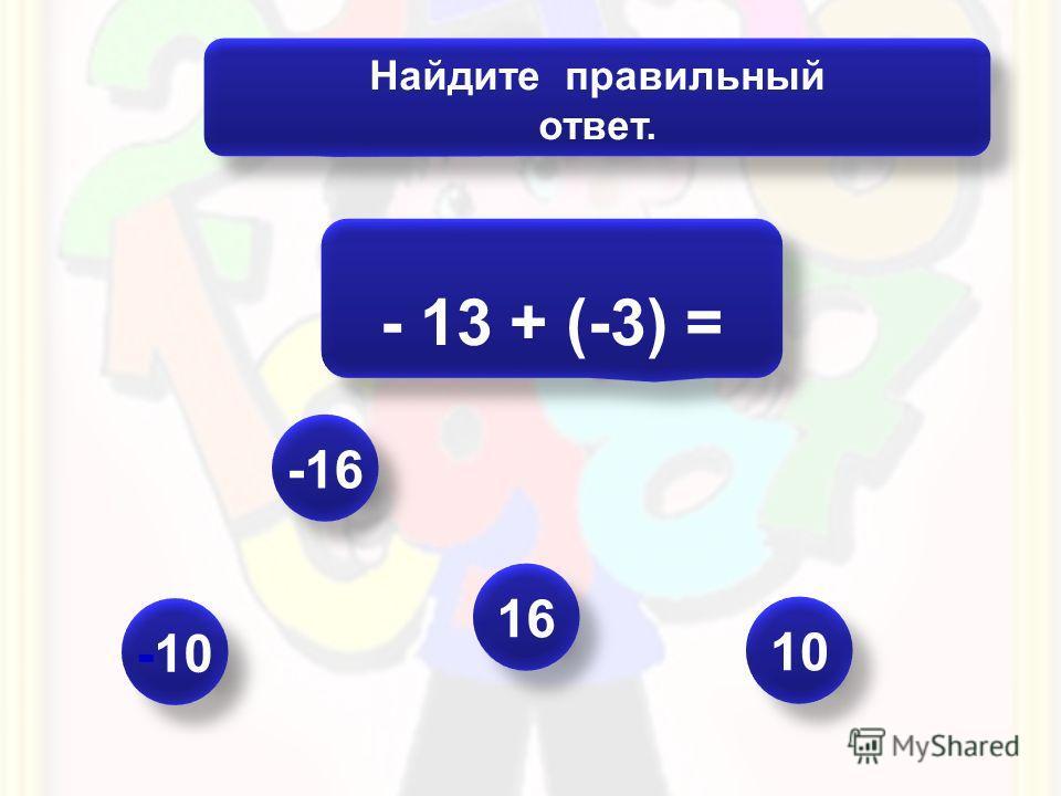 Даны числа: Используя каждое число по одному разу, составьте три верных равенства. -1; -2; -3; -4; -5; -6; -7; -8; -9; -10 -1 + (-4) = -5 -2 + (-6) = -8 -3 + (-7) = -10