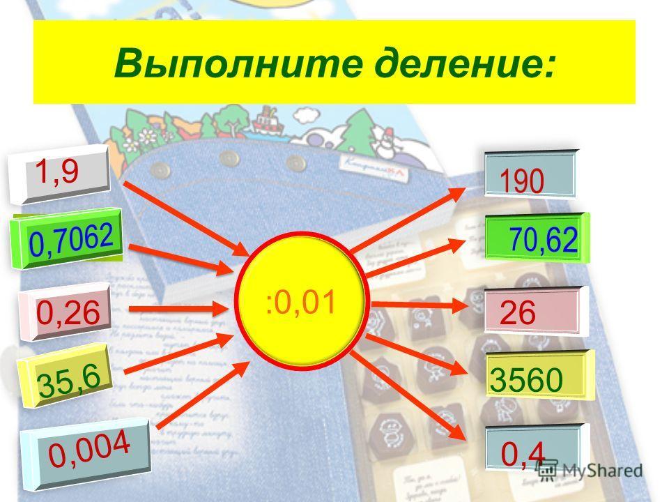 Выполните деление: :0,01 1,9 0,2626 35,6 3560 0,004 0,4