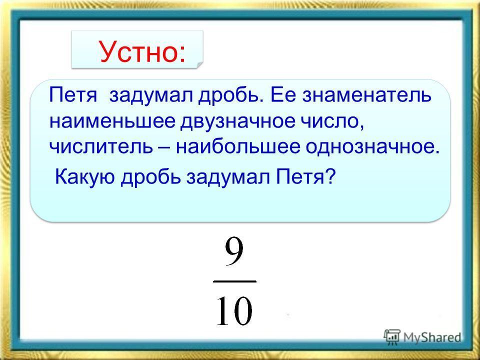 Устно: Петя задумал дробь. Ее знаменатель наименьшее двузначное число, числитель – наибольшее однозначное. Какую дробь задумал Петя?
