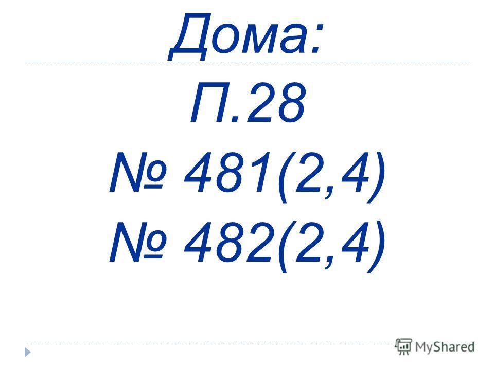 Дома: П.28 481(2,4) 482(2,4)