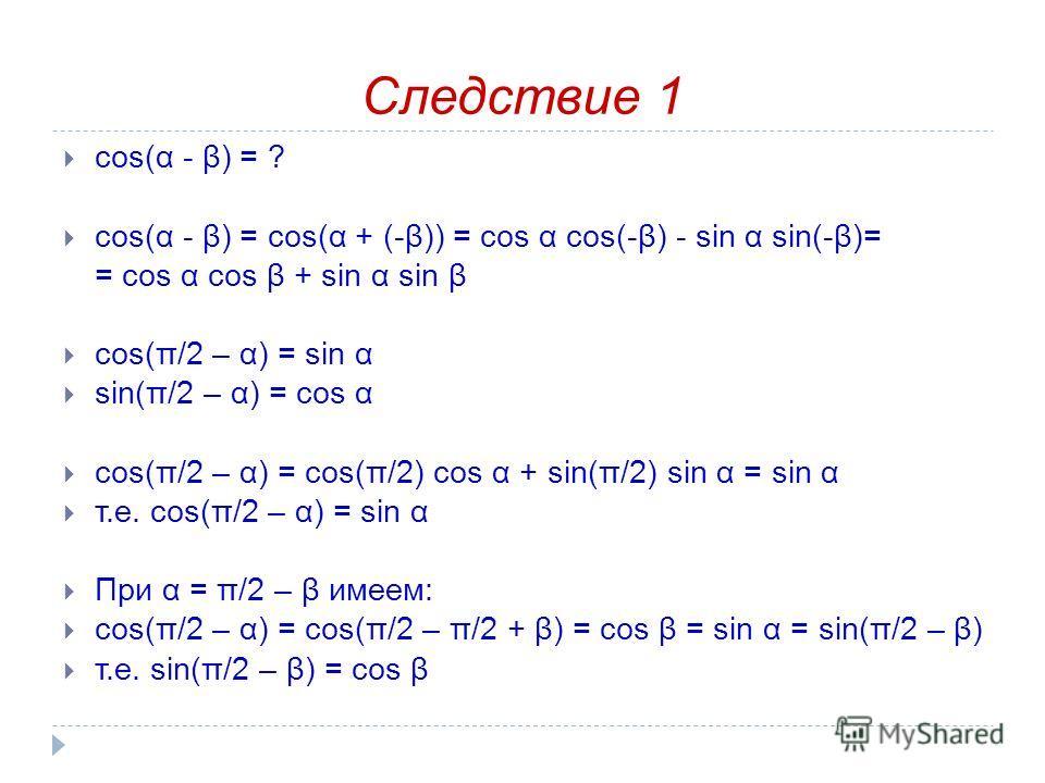 Следствие 1 cos(α - β) = ? cos(α - β) = cos(α + (-β)) = cos α cos(-β) - sin α sin(-β)= = cos α cos β + sin α sin β cos(π/2 – α) = sin α sin(π/2 – α) = cos α cos(π/2 – α) = cos(π/2) cos α + sin(π/2) sin α = sin α т.е. cos(π/2 – α) = sin α При α = π/2