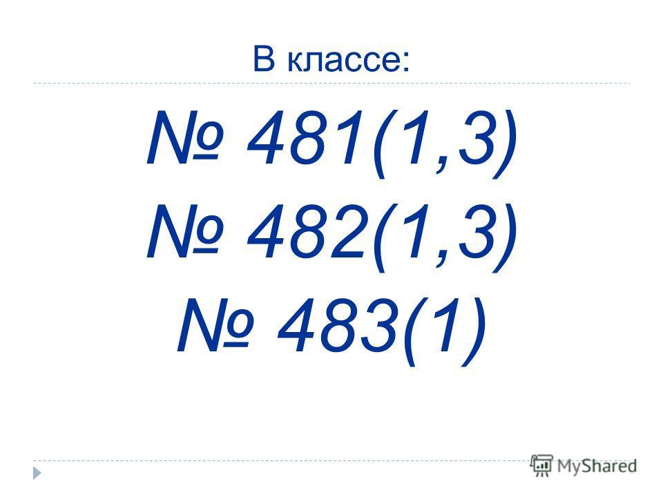 В классе: 481(1,3) 482(1,3) 483(1)