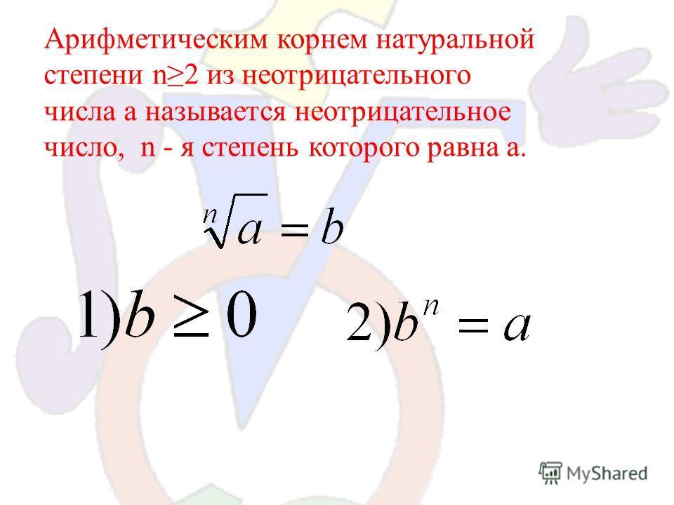 2- арифметический корень четвертой степени Определение: Арифметическим корнем натуральной степени n2 из неотрицательного числа а называется неотрицательное число, n - я степень которого равна а.