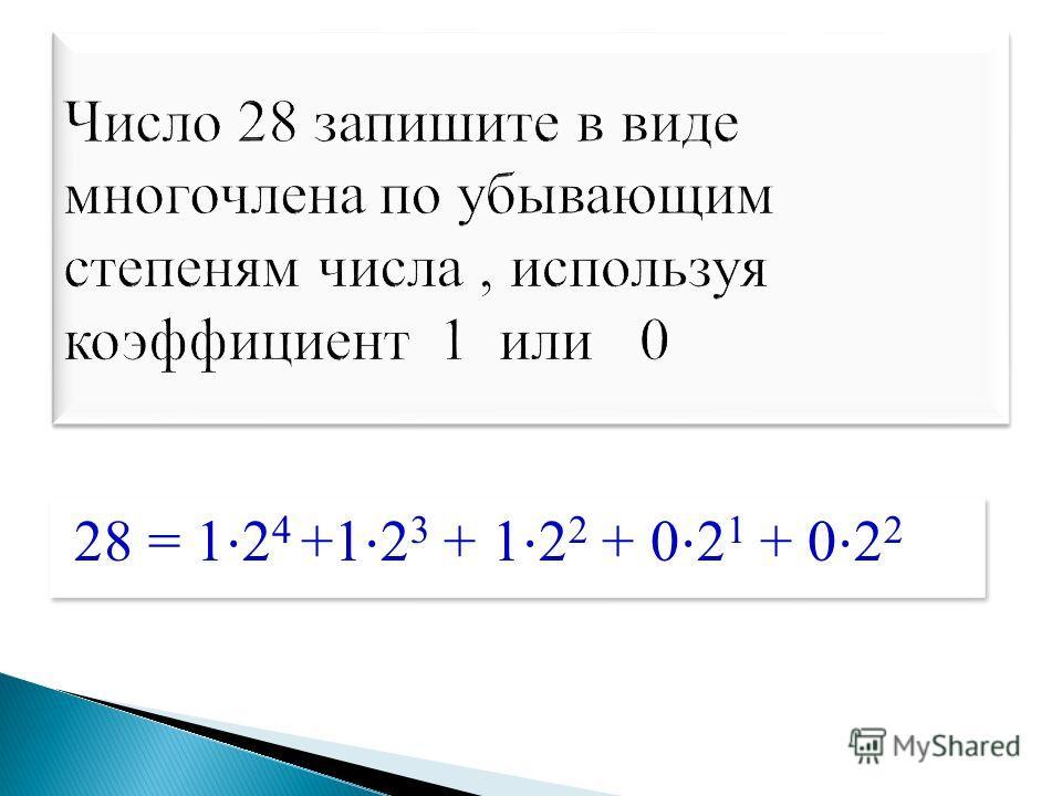 28 = 1 2 4 +1 2 3 + 1 2 2 + 0 2 1 + 0 2 2