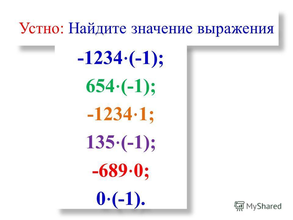 Устно: Найдите значение выражения -1234 (-1); 654 (-1); -1234 1; 135 (-1); -689 0; 0 (-1). -1234 (-1); 654 (-1); -1234 1; 135 (-1); -689 0; 0 (-1).