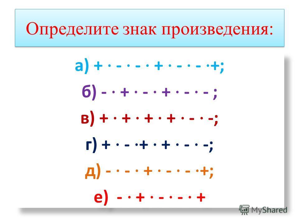 Определите знак произведения: а) + - - + - - +; б) - + - + - - ; в) + + + + - -; г) + - + + - -; д) - - + - - +; е) - + - - + а) + - - + - - +; б) - + - + - - ; в) + + + + - -; г) + - + + - -; д) - - + - - +; е) - + - - +