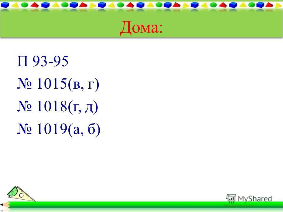 Дома: П 93-95 1015(в, г) 1018(г, д) 1019(а, б)