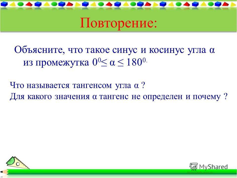 Повторение: Объясните, что такое синус и косинус угла α из промежутка 0 0 α 180 0. Что называется тангенсом угла α ? Для какого значения α тангенс не определен и почему ?