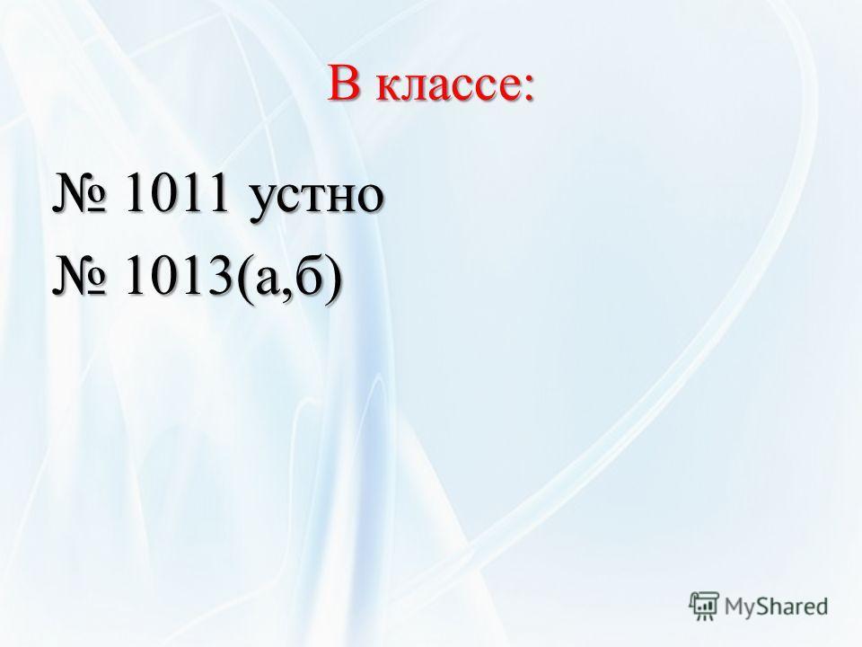 В классе: 1011 устно 1011 устно 1013(а,б) 1013(а,б)