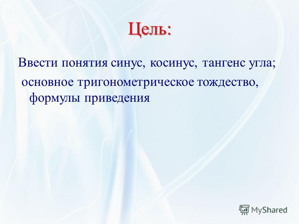 Цель: Ввести понятия синус, косинус, тангенс угла; основное тригонометрическое тождество, формулы приведения