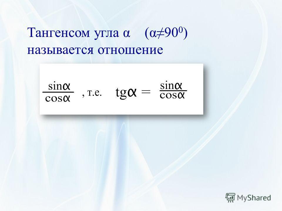 Тангенсом угла α (α90 0 ) называется отношение