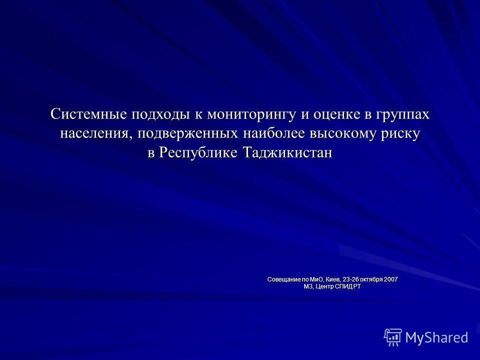 Системные подходы к мониторингу и оценке в группах населения, подверженных наиболее высокому риску в Республике Таджикистан Совещание по МиО, Киев, 23-26 октября 2007 МЗ, Центр СПИД РТ