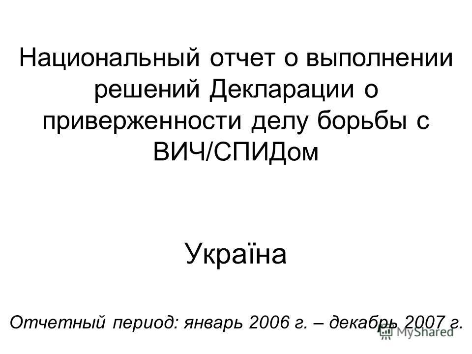 Национальный отчет о выполнении решений Декларации о приверженности делу борьбы с ВИЧ/СПИДом Україна Отчетный период: январь 2006 г. – декабрь 2007 г.