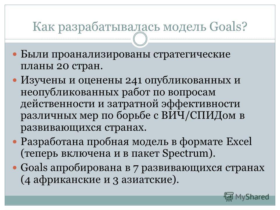 Зачем нужна модель Goals? Даёт информацию для принятия решений о распределении ресурсов на основании всех имеющихся публикаций по вопросам затратной эффективности различных вмешательств. Позволяет пользователю оптимально компоновать различные стратег