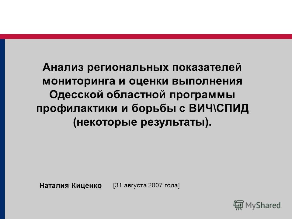 Анализ региональных показателей мониторинга и оценки выполнения Одесской областной программы профилактики и борьбы с ВИЧ\СПИД (некоторые результаты). Наталия Киценко [31 августа 2007 года]