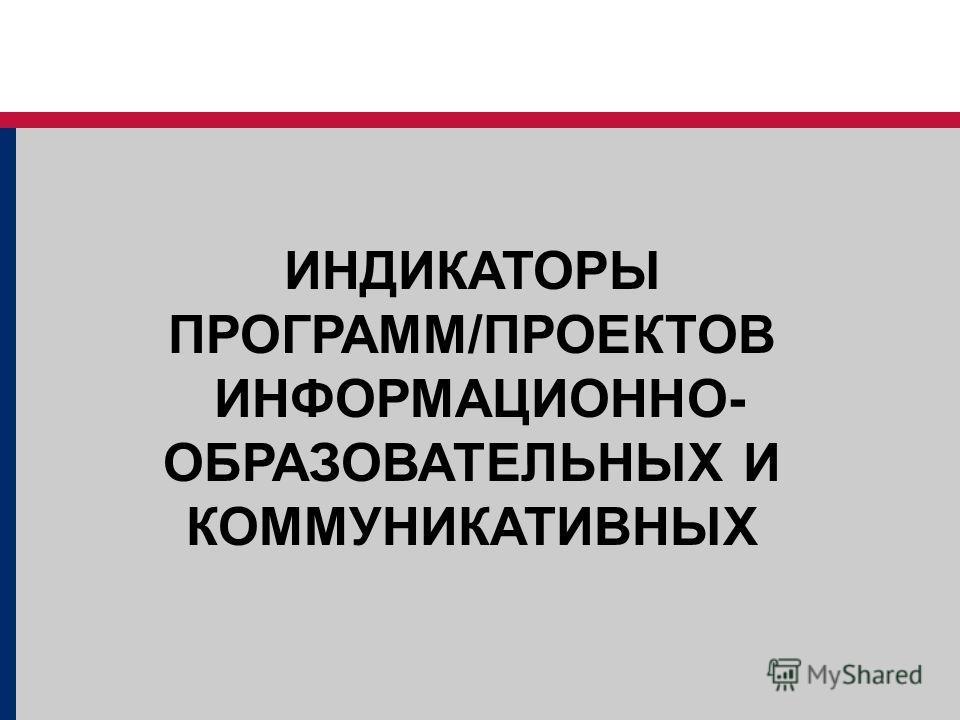 ИНДИКАТОРЫ ПРОГРАММ/ПРОЕКТОВ ИНФОРМАЦИОННО- ОБРАЗОВАТЕЛЬНЫХ И КОММУНИКАТИВНЫХ
