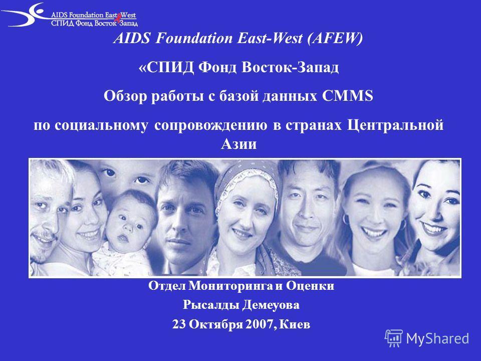 AIDS Foundation East-West (AFEW) «СПИД Фонд Восток-Запад Обзор работы с базой данных CMMS по социальному сопровождению в странах Центральной Азии Отдел Мониторинга и Оценки Рысалды Демеуова 23 Октября 2007, Киев