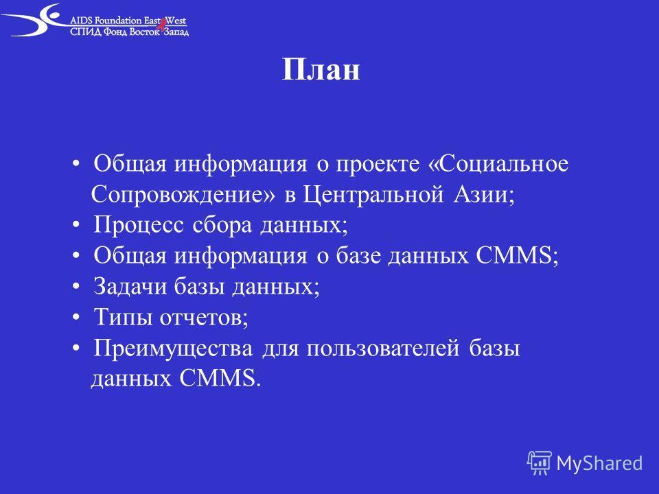 План Общая информация о проекте «Социальное Сопровождение» в Центральной Азии; Процесс сбора данных; Общая информация о базе данных CMMS; Задачи базы данных; Типы отчетов; Преимущества для пользователей базы данных CMMS.
