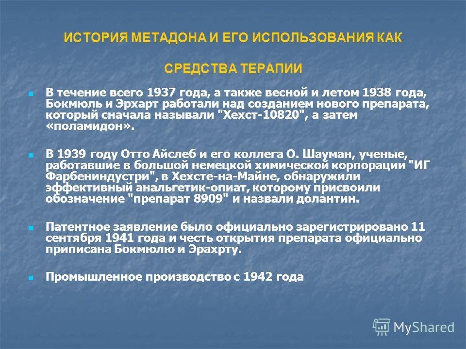 ИСТОРИЯ МЕТАДОНА И ЕГО ИСПОЛЬЗОВАНИЯ КАК СРЕДСТВА ТЕРАПИИ В течение всего 1937 года, а также весной и летом 1938 года, Бокмюль и Эрхарт работали над созданием нового препарата, который сначала называли