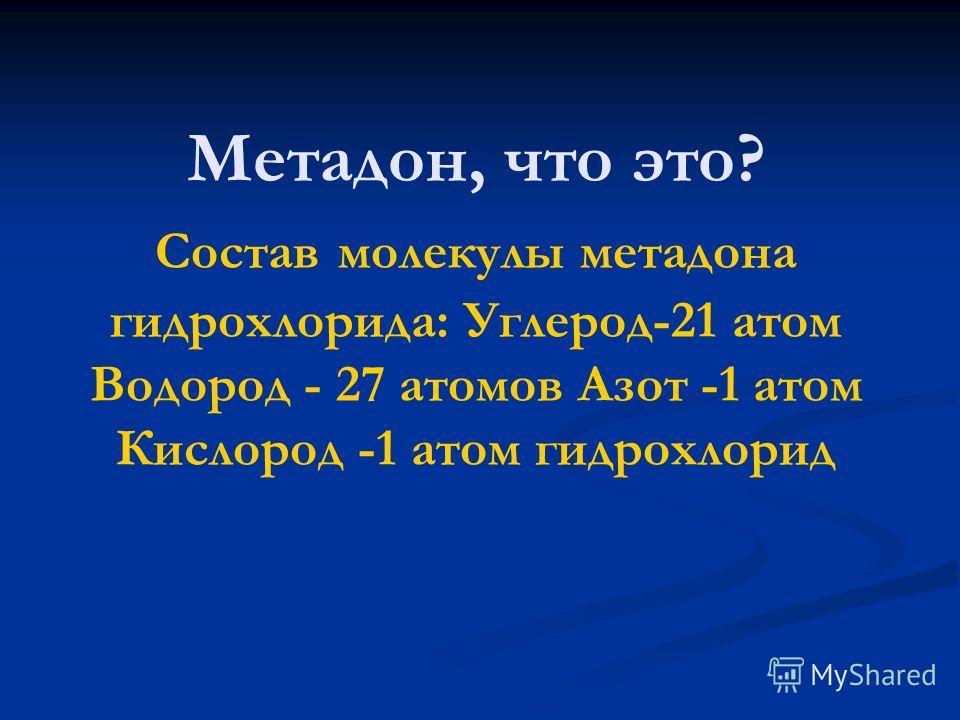 Метадон, что это? Состав молекулы метадона гидрохлорида: Углерод-21 атом Водород - 27 атомов Азот -1 атом Кислород -1 атом гидрохлорид
