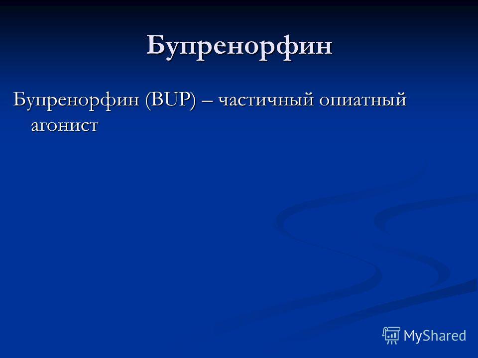 Бупренорфин Бупренорфин (BUP) – частичный опиатный агонист