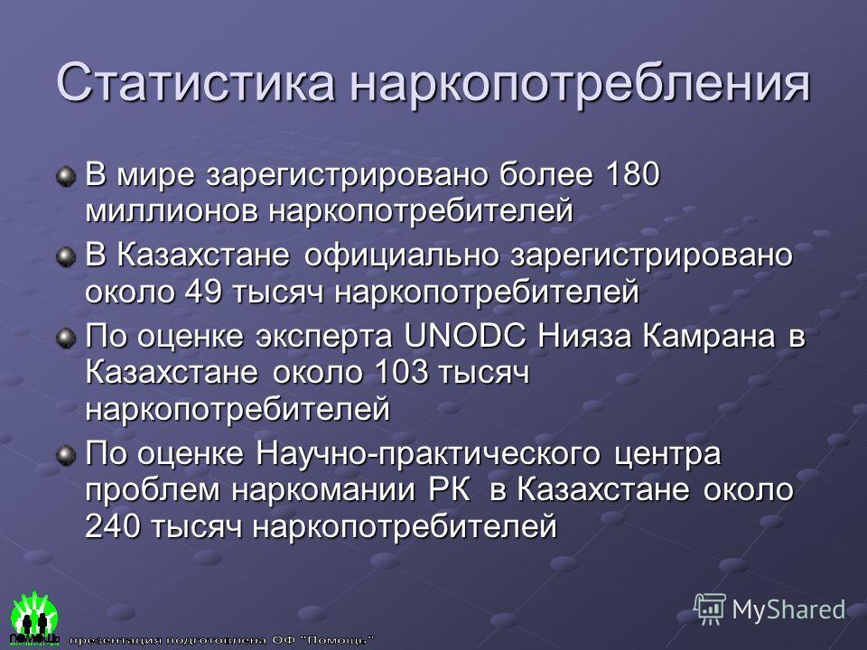 Статистика наркопотребления В мире зарегистрировано более 180 миллионов наркопотребителей В Казахстане официально зарегистрировано около 49 тысяч наркопотребителей По оценке эксперта UNODC Нияза Камрана в Казахстане около 103 тысяч наркопотребителей