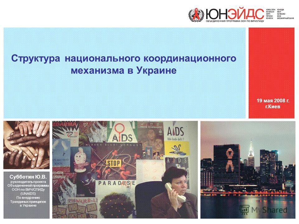 Структура национального координационного механизма в Украине Субботин Ю.В. руководитель проекта Объединенной программы ООН по ВИЧ/СПИДу (UNAIDS) По внедрению Триединых принципов в Украине 19 мая 2008 г. г.Киев