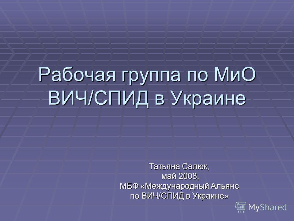 Рабочая группа по МиО ВИЧ/СПИД в Украине Татьяна Салюк, май 2008, май 2008, МБФ «Международный Альянс по ВИЧ/СПИД в Украине»
