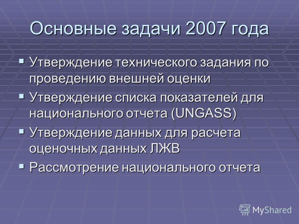 Основные задачи 2007 года Утверждение технического задания по проведению внешней оценки Утверждение технического задания по проведению внешней оценки Утверждение списка показателей для национального отчета (UNGASS) Утверждение списка показателей для