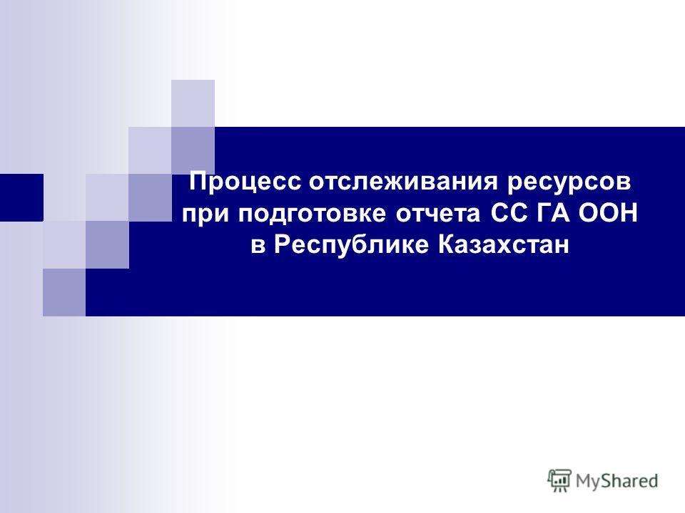 Процесс отслеживания ресурсов при подготовке отчета СС ГА ООН в Республике Казахстан