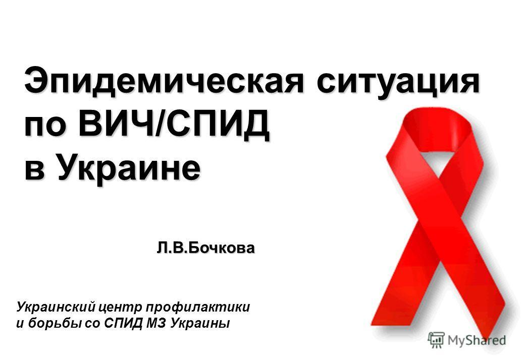 1 Эпидемическая ситуация по ВИЧ/СПИД в Украине Украинский центр профилактики и борьбы со СПИД МЗ Украины Л.В.Бочкова