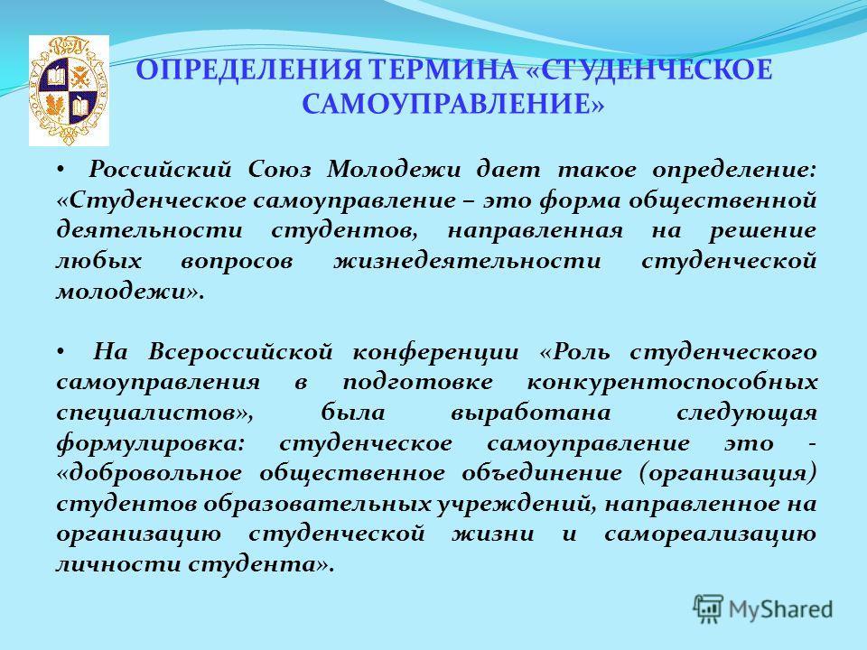 ОПРЕДЕЛЕНИЯ ТЕРМИНА «СТУДЕНЧЕСКОЕ САМОУПРАВЛЕНИЕ» Российский Союз Молодежи дает такое определение: «Студенческое самоуправление – это форма общественной деятельности студентов, направленная на решение любых вопросов жизнедеятельности студенческой мол