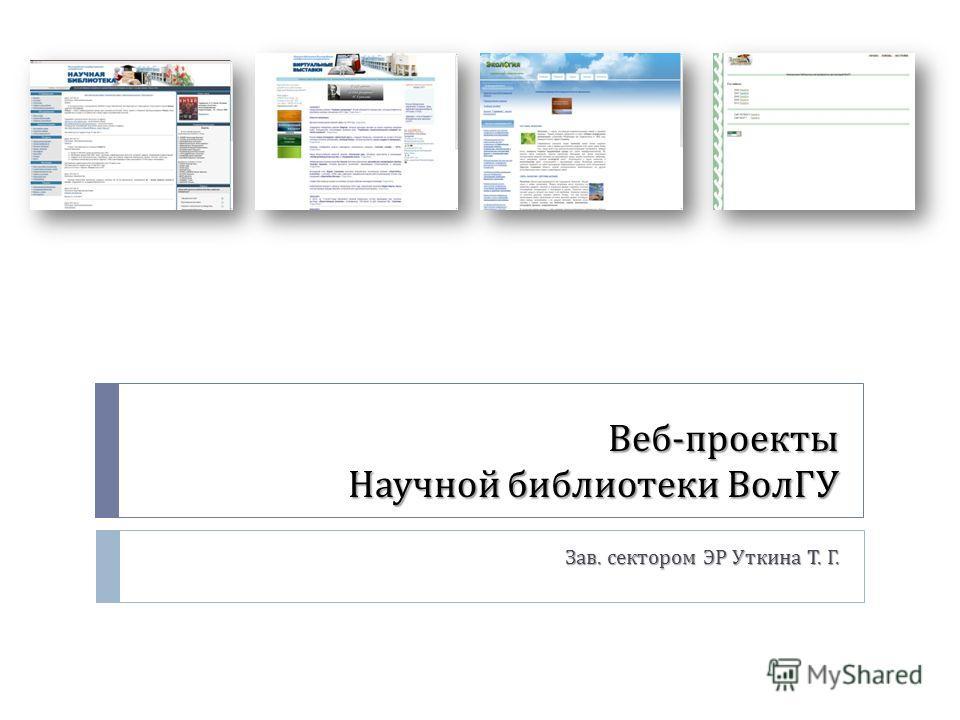 Веб - проекты Научной библиотеки ВолГУ Зав. сектором ЭР Уткина Т. Г.