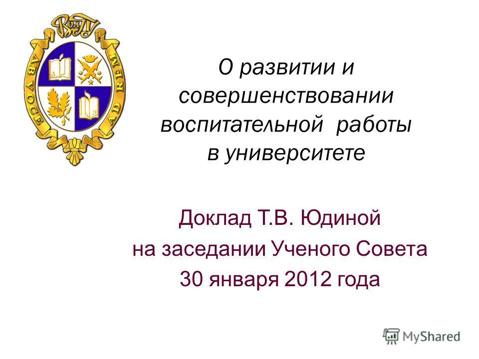 О развитии и совершенствовании воспитательной работы в университете Доклад Т.В. Юдиной на заседании Ученого Совета 30 января 2012 года