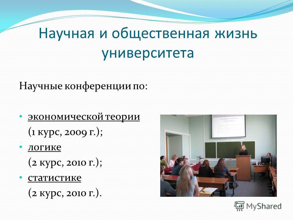 Научная и общественная жизнь университета Научные конференции по: экономической теории (1 курс, 2009 г.); логике (2 курс, 2010 г.); статистике (2 курс, 2010 г.).