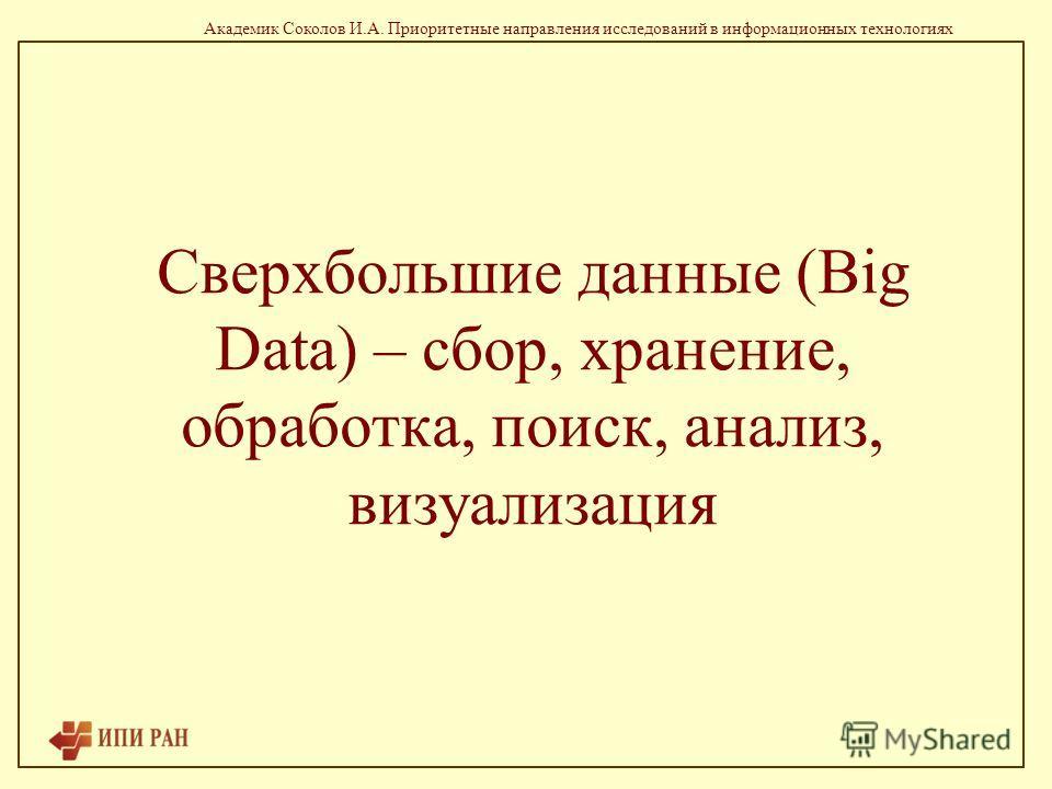Академик Соколов И.А. Приоритетные направления исследований в информационных технологиях Сверхбольшие данные (Big Data) – сбор, хранение, обработка, поиск, анализ, визуализация
