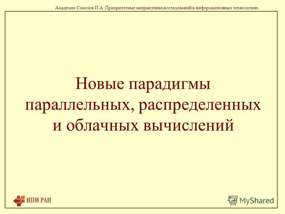 Академик Соколов И.А. Приоритетные направления исследований в информационных технологиях Новые парадигмы параллельных, распределенных и облачных вычислений