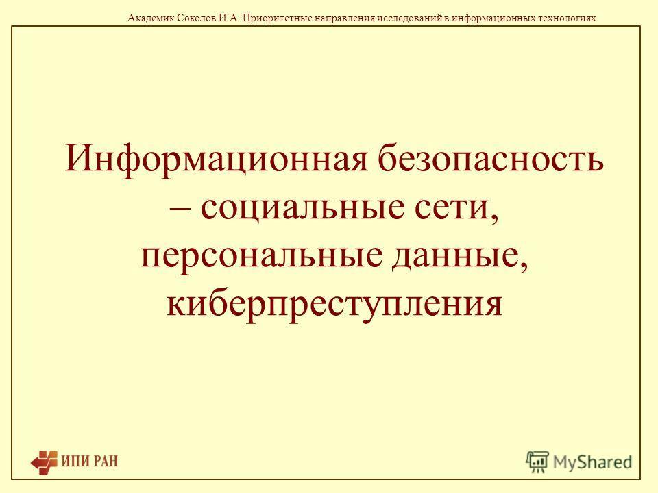 Академик Соколов И.А. Приоритетные направления исследований в информационных технологиях Информационная безопасность – социальные сети, персональные данные, киберпреступления