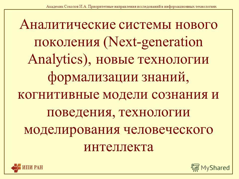 Академик Соколов И.А. Приоритетные направления исследований в информационных технологиях Аналитические системы нового поколения (Next-generation Analytics), новые технологии формализации знаний, когнитивные модели сознания и поведения, технологии мод