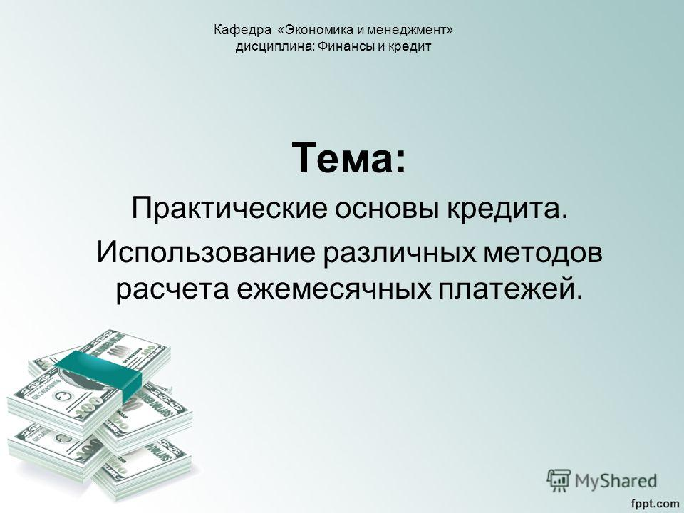 Тема: Практические основы кредита. Использование различных методов расчета ежемесячных платежей. Кафедра «Экономика и менеджмент» дисциплина: Финансы и кредит