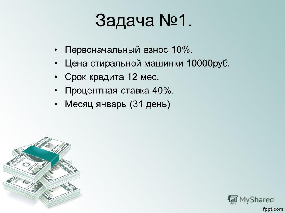 Задача 1. Первоначальный взнос 10%. Цена стиральной машинки 10000руб. Срок кредита 12 мес. Процентная ставка 40%. Месяц январь (31 день)
