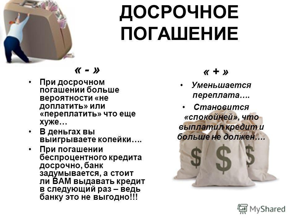 ДОСРОЧНОЕ ПОГАШЕНИЕ « - » При досрочном погашении больше вероятности «не доплатить» или «переплатить» что еще хуже… В деньгах вы выигрываете копейки…. При погашении беспроцентного кредита досрочно, банк задумывается, а стоит ли ВАМ выдавать кредит в