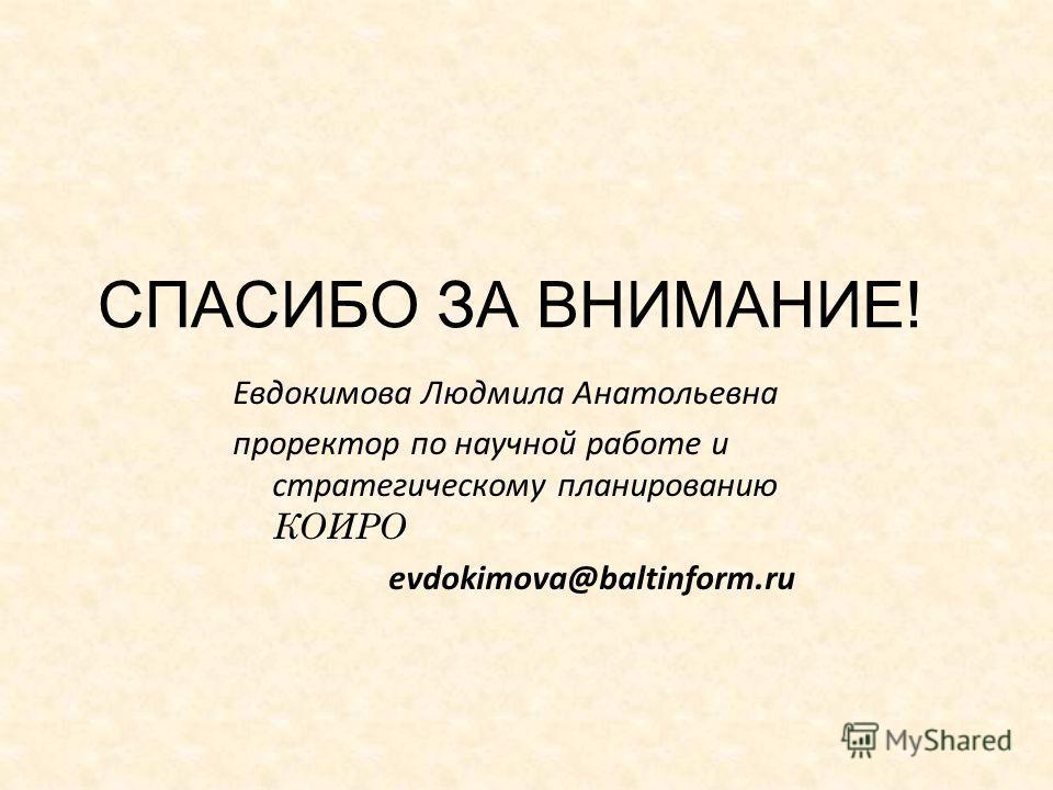 СПАСИБО ЗА ВНИМАНИЕ! Евдокимова Людмила Анатольевна проректор по научной работе и стратегическому планированию КОИРО evdokimova@baltinform.ru